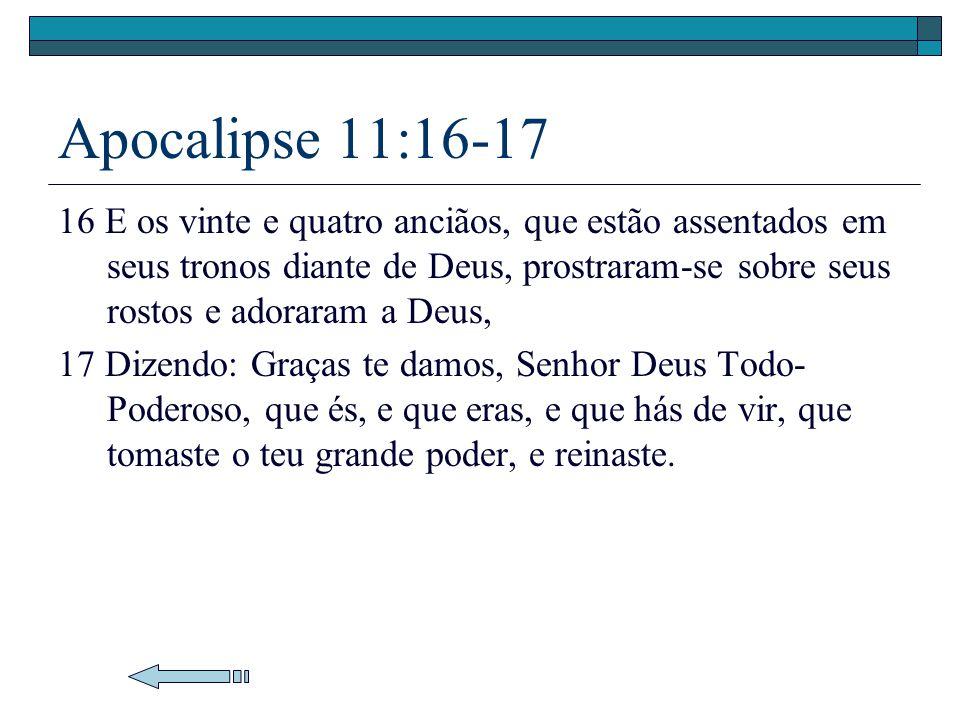 Apocalipse 11:16-17 16 E os vinte e quatro anciãos, que estão assentados em seus tronos diante de Deus, prostraram-se sobre seus rostos e adoraram a D
