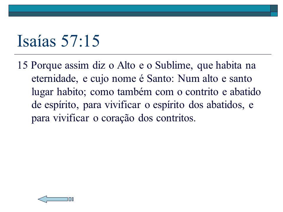 Isaías 57:15 15 Porque assim diz o Alto e o Sublime, que habita na eternidade, e cujo nome é Santo: Num alto e santo lugar habito; como também com o c