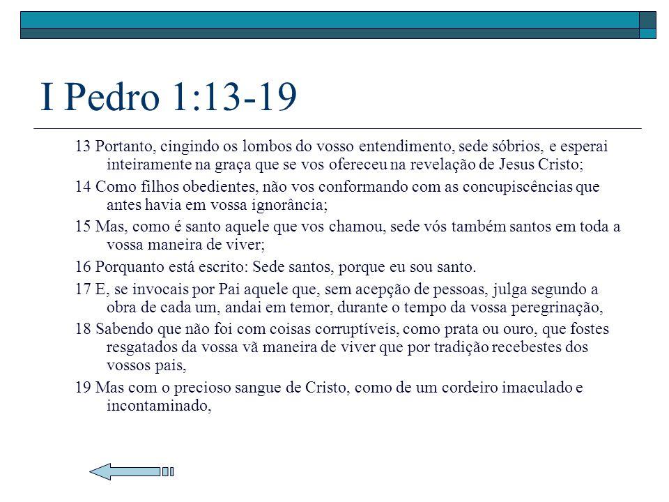 I Pedro 1:13-19 13 Portanto, cingindo os lombos do vosso entendimento, sede sóbrios, e esperai inteiramente na graça que se vos ofereceu na revelação