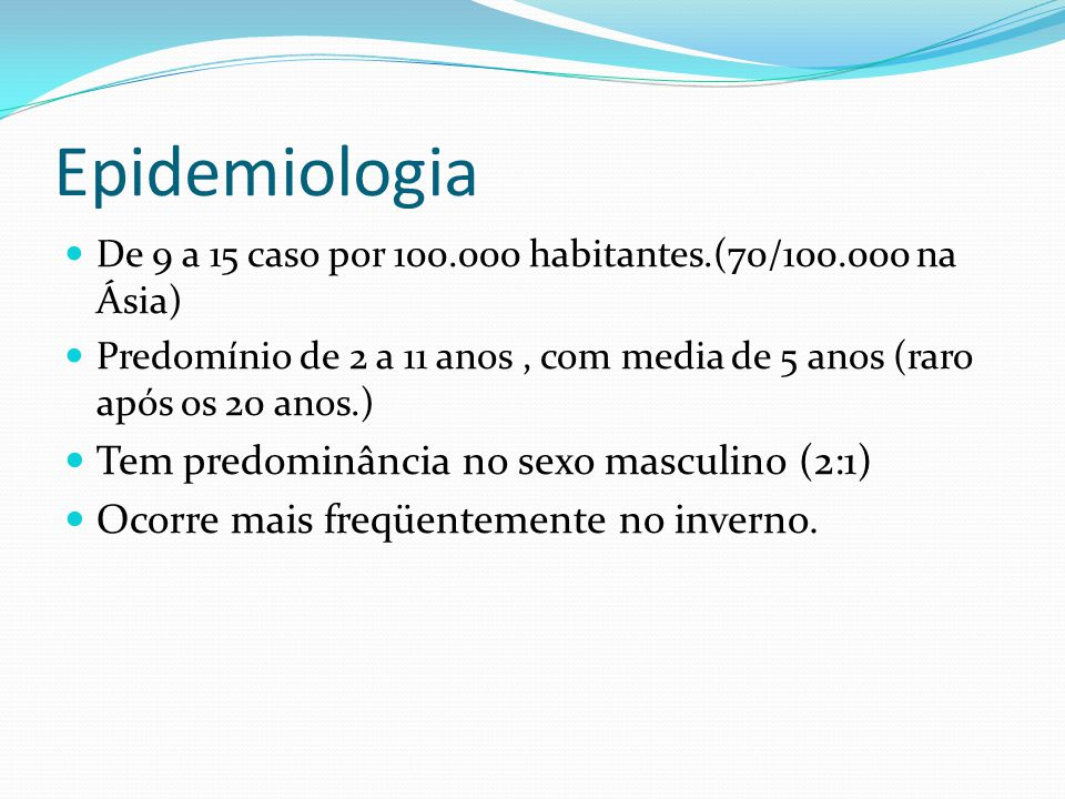 Epidemiologia De 9 a 15 caso por 100.000 habitantes.(70/100.000 na Ásia) Predomínio de 2 a 11 anos, com media de 5 anos (raro após os 20 anos.) Tem pr
