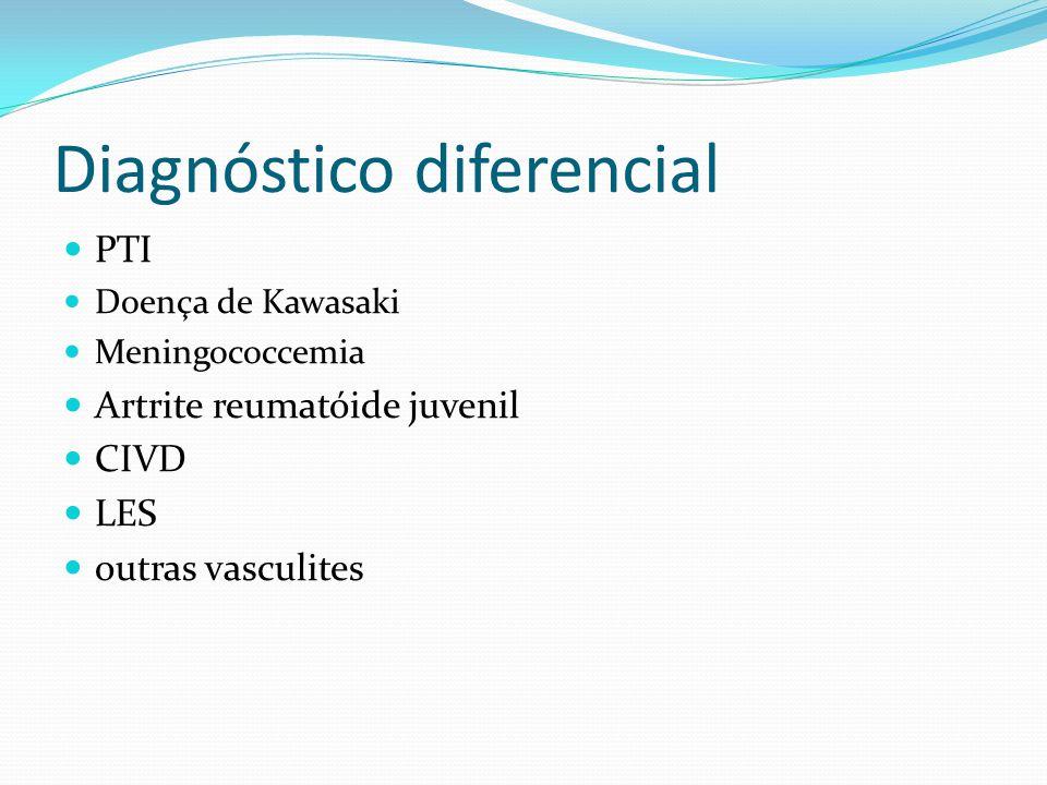 Diagnóstico diferencial PTI Doença de Kawasaki Meningococcemia Artrite reumatóide juvenil CIVD LES outras vasculites