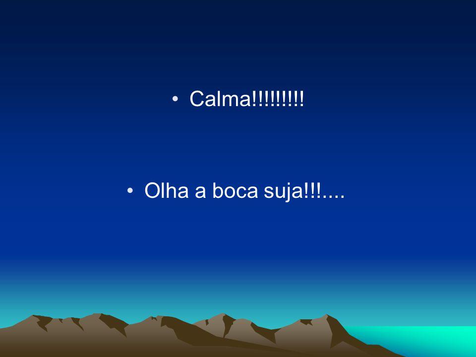 Calma!!!!!!!!! Olha a boca suja!!!....