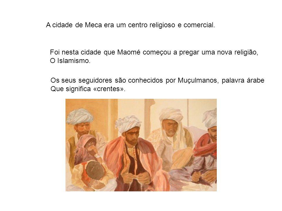 A cidade de Meca era um centro religioso e comercial. Foi nesta cidade que Maomé começou a pregar uma nova religião, O Islamismo. Os seus seguidores s
