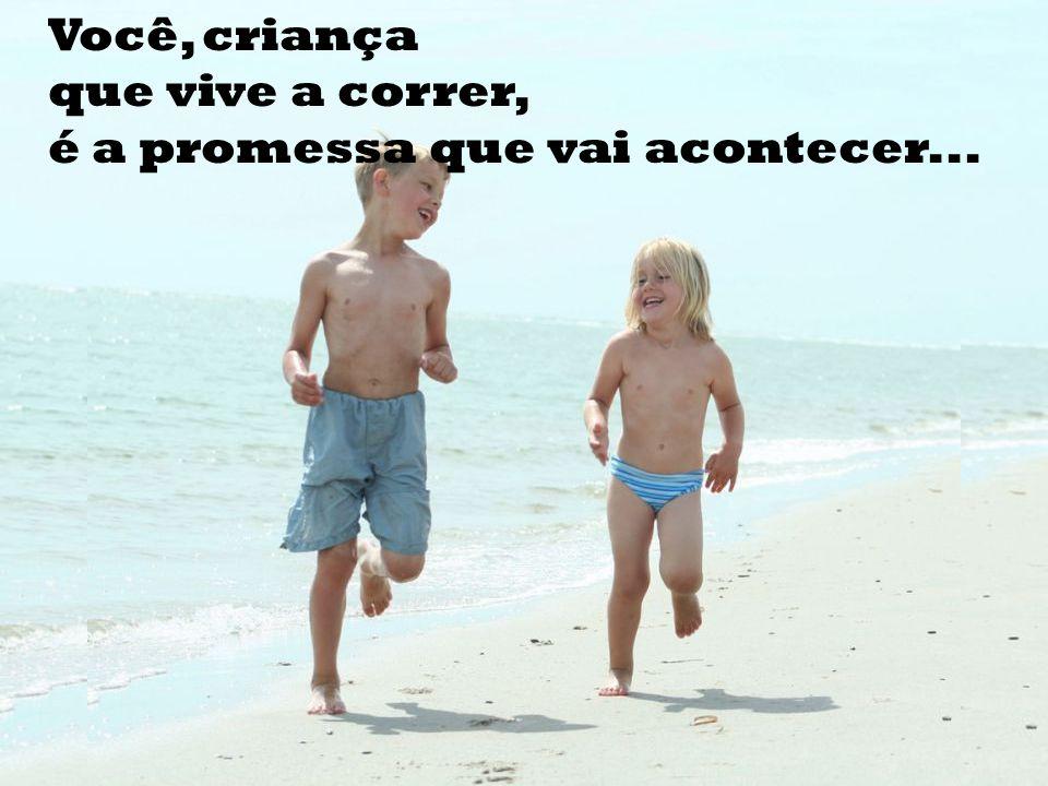 Você, criança que vive a correr, é a promessa que vai acontecer...