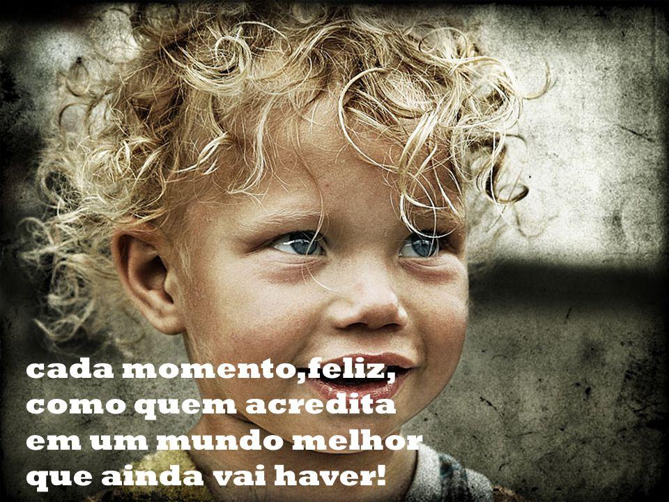 cada momento,feliz, como quem acredita em um mundo melhor que ainda vai haver!