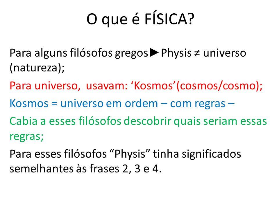 O que é FÍSICA? Para alguns filósofos gregos Physis universo (natureza); Para universo, usavam: Kosmos(cosmos/cosmo); Kosmos = universo em ordem – com