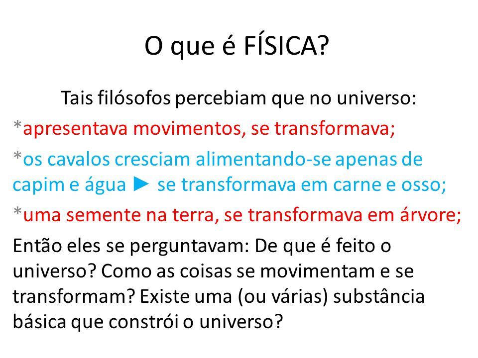 O que é FÍSICA? Tais filósofos percebiam que no universo: *apresentava movimentos, se transformava; *os cavalos cresciam alimentando-se apenas de capi
