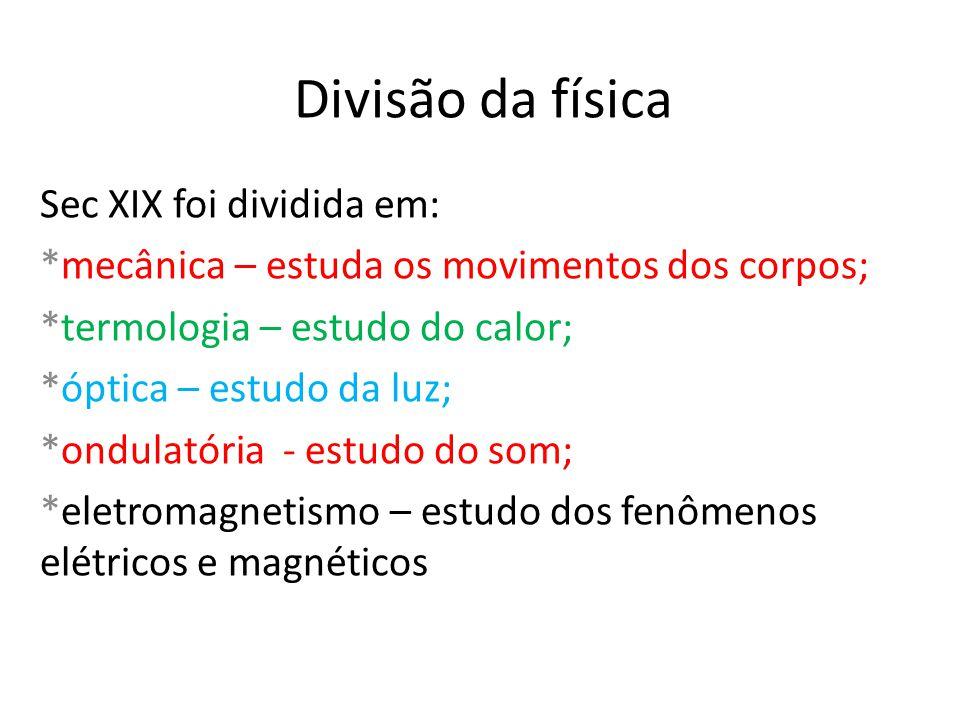 Divisão da física Sec XIX foi dividida em: *mecânica – estuda os movimentos dos corpos; *termologia – estudo do calor; *óptica – estudo da luz; *ondul