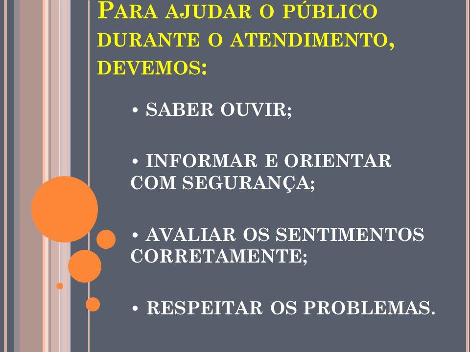 P ARA AJUDAR O PÚBLICO DURANTE O ATENDIMENTO, DEVEMOS : SABER OUVIR; INFORMAR E ORIENTAR COM SEGURANÇA; AVALIAR OS SENTIMENTOS CORRETAMENTE; RESPEITAR