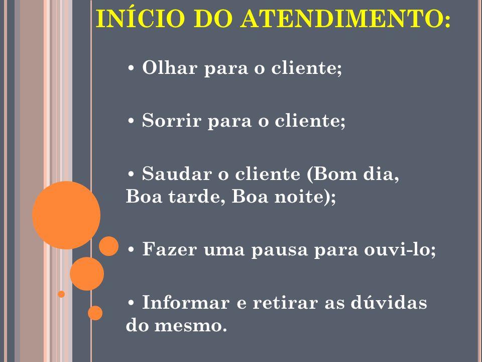 INÍCIO DO ATENDIMENTO: Olhar para o cliente; Sorrir para o cliente; Saudar o cliente (Bom dia, Boa tarde, Boa noite); Fazer uma pausa para ouvi-lo; In