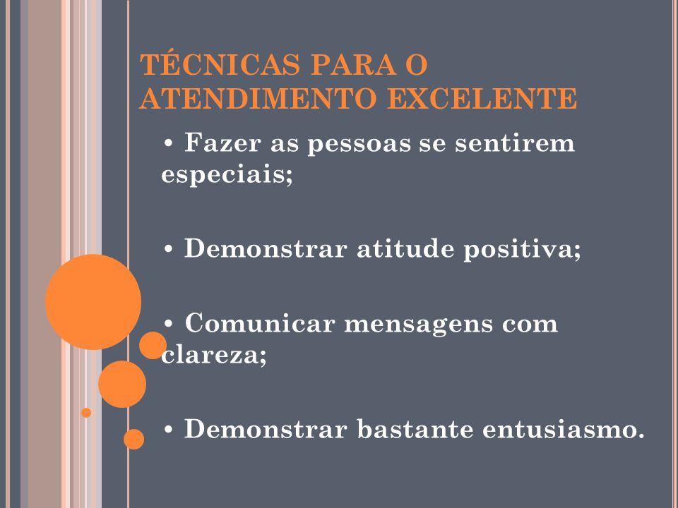 TÉCNICAS PARA O ATENDIMENTO EXCELENTE Fazer as pessoas se sentirem especiais; Demonstrar atitude positiva; Comunicar mensagens com clareza; Demonstrar