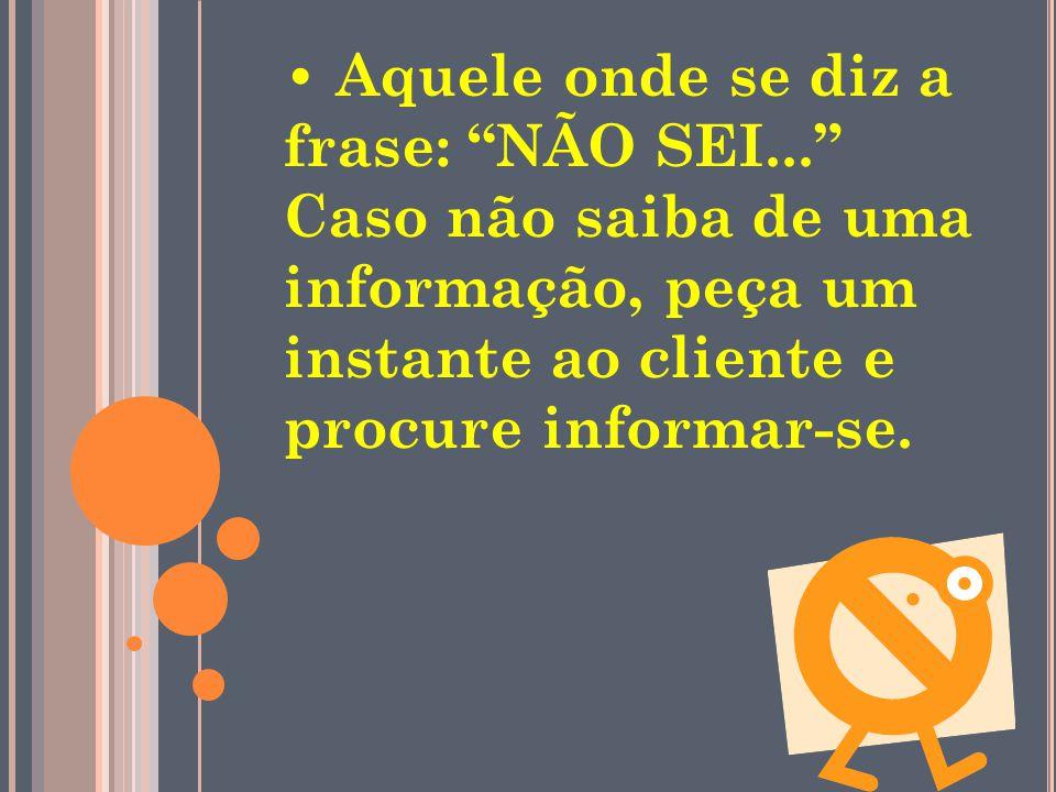 Aquele onde se diz a frase: NÃO SEI... Caso não saiba de uma informação, peça um instante ao cliente e procure informar-se.
