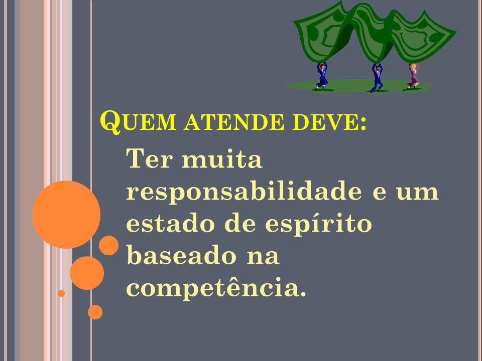Q UEM ATENDE DEVE : Ter muita responsabilidade e um estado de espírito baseado na competência.