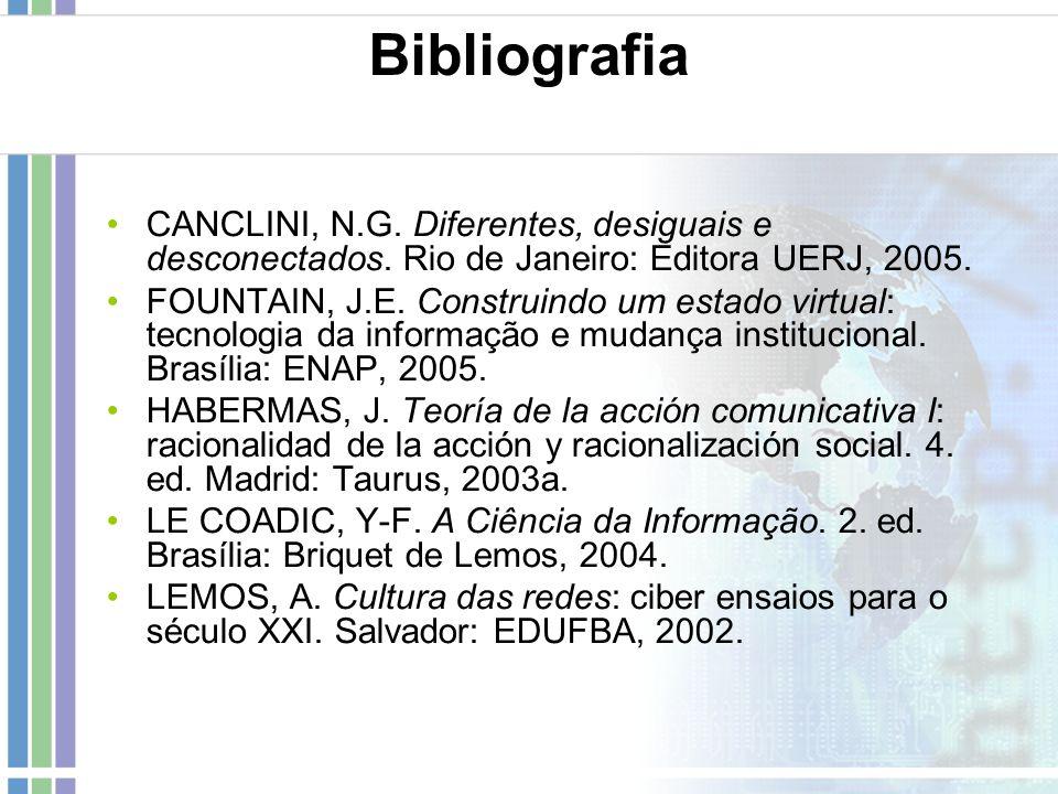 Bibliografia CANCLINI, N.G. Diferentes, desiguais e desconectados. Rio de Janeiro: Editora UERJ, 2005. FOUNTAIN, J.E. Construindo um estado virtual: t