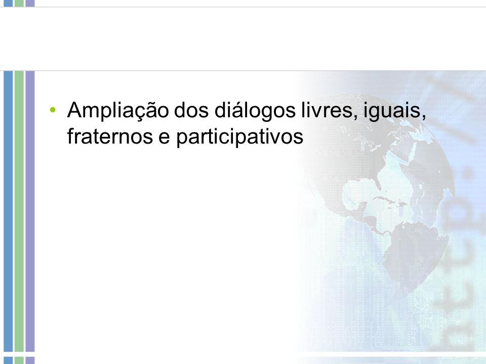 Ampliação dos diálogos livres, iguais, fraternos e participativos