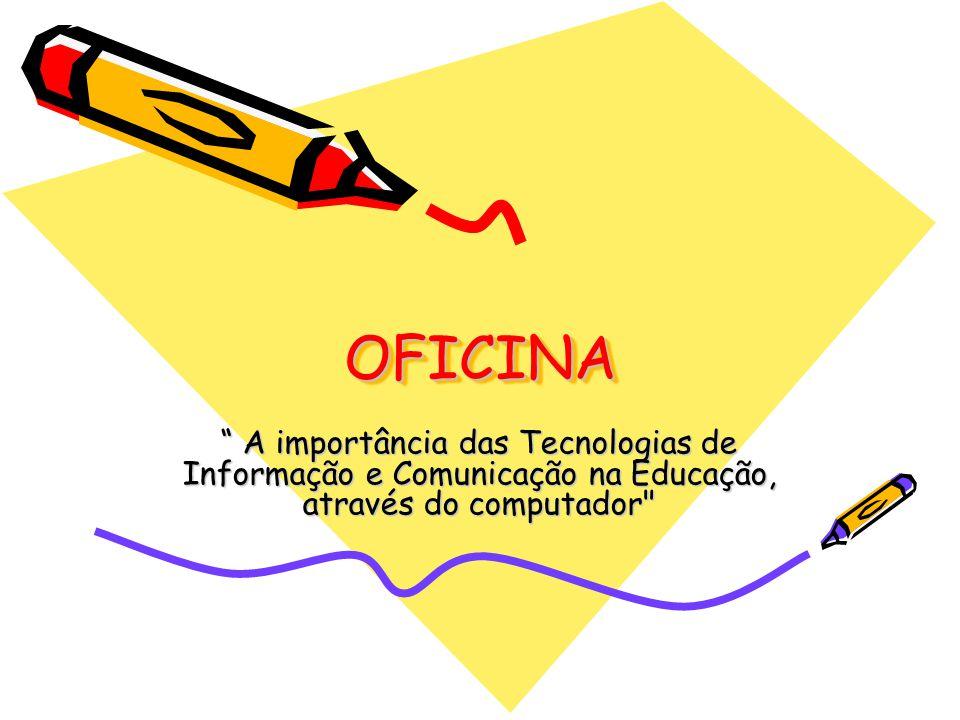 OFICINAOFICINA A importância das Tecnologias de Informação e Comunicação na Educação, através do computador