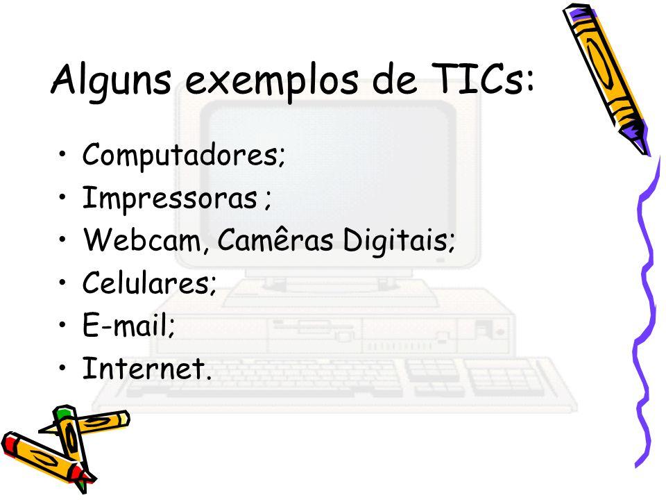 Alguns exemplos de TICs: Computadores; Impressoras ; Webcam, Camêras Digitais; Celulares; E-mail; Internet.