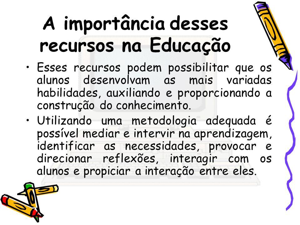 A importância desses recursos na Educação Esses recursos podem possibilitar que os alunos desenvolvam as mais variadas habilidades, auxiliando e propo