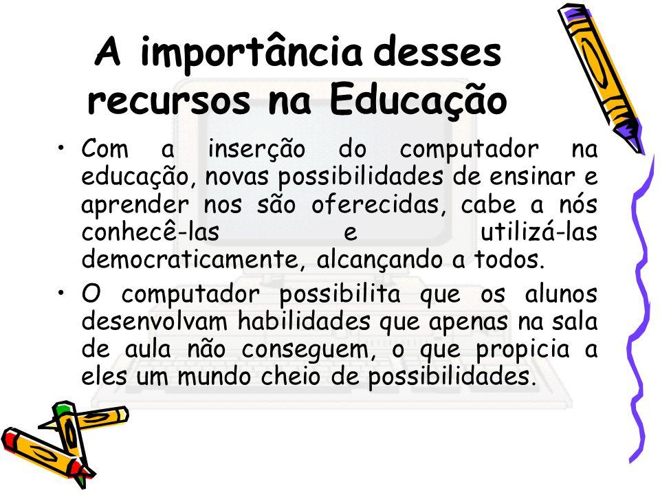 A importância desses recursos na Educação Com a inserção do computador na educação, novas possibilidades de ensinar e aprender nos são oferecidas, cab