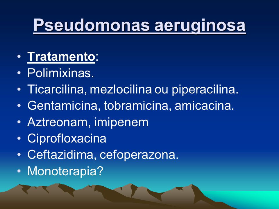 Pseudomonas aeruginosa Tratamento: Polimixinas. Ticarcilina, mezlocilina ou piperacilina. Gentamicina, tobramicina, amicacina. Aztreonam, imipenem Cip