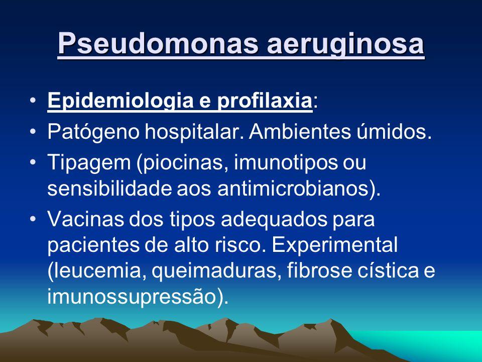 Pseudomonas aeruginosa Epidemiologia e profilaxia: Patógeno hospitalar. Ambientes úmidos. Tipagem (piocinas, imunotipos ou sensibilidade aos antimicro