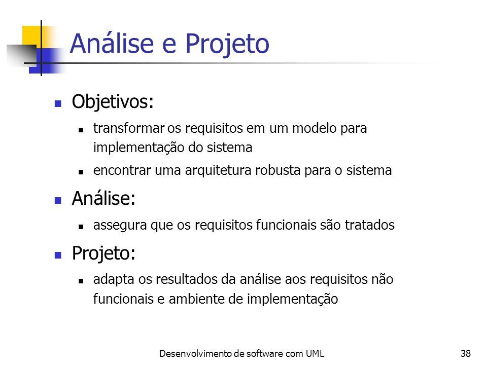 Desenvolvimento de software com UML38 Análise e Projeto Objetivos: transformar os requisitos em um modelo para implementação do sistema encontrar uma