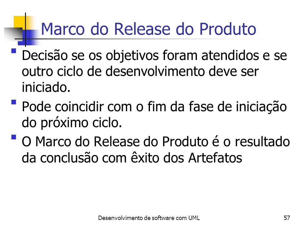 Desenvolvimento de software com UML57 Marco do Release do Produto Decisão se os objetivos foram atendidos e se outro ciclo de desenvolvimento deve ser