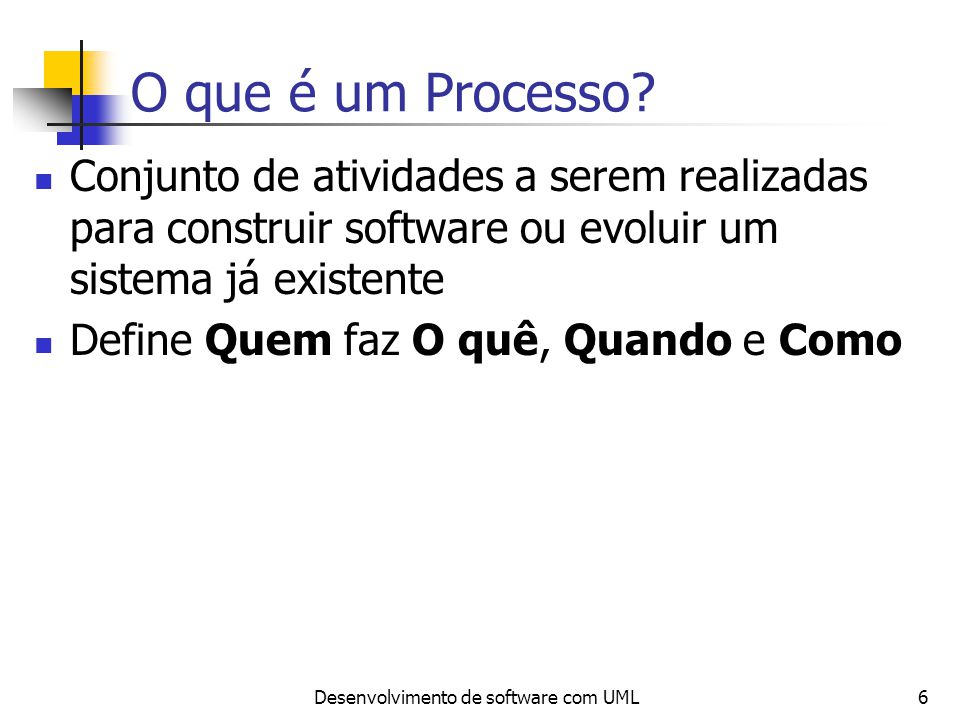 Desenvolvimento de software com UML6 O que é um Processo? Conjunto de atividades a serem realizadas para construir software ou evoluir um sistema já e
