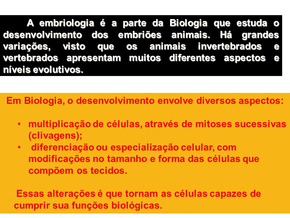 A embriologia é a parte da Biologia que estuda o desenvolvimento dos embriões animais. Há grandes variações, visto que os animais invertebrados e vert