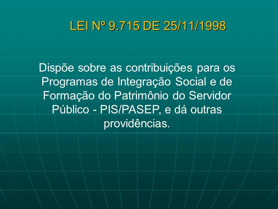 LEI Nº 9.715 DE 25/11/1998 Dispõe sobre as contribuições para os Programas de Integração Social e de Formação do Patrimônio do Servidor Público - PIS/