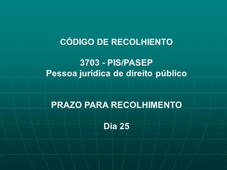 CÓDIGO DE RECOLHIENTO 3703 - PIS/PASEP Pessoa jurídica de direito público PRAZO PARA RECOLHIMENTO Dia 25