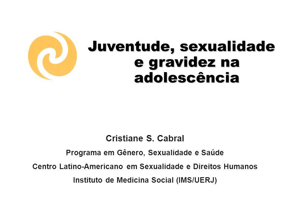 Juventude, sexualidade e gravidez na adolescência Cristiane S. Cabral Programa em Gênero, Sexualidade e Saúde Centro Latino-Americano em Sexualidade e