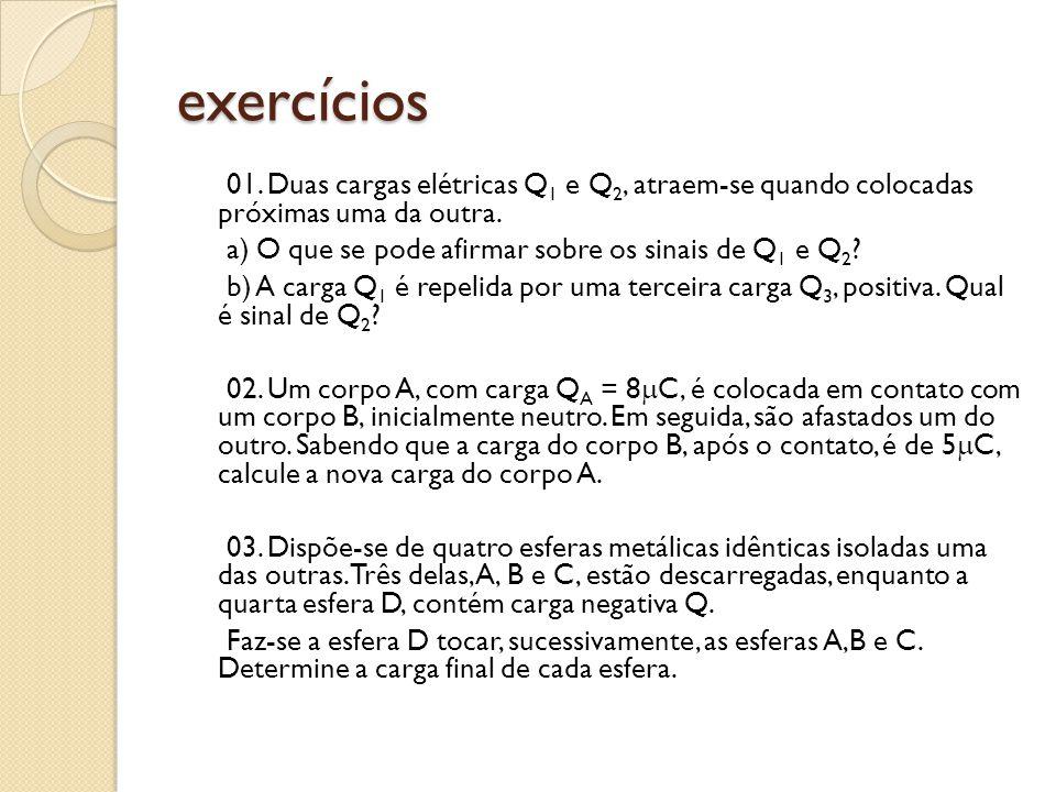 exercícios 01. Duas cargas elétricas Q 1 e Q 2, atraem-se quando colocadas próximas uma da outra. a) O que se pode afirmar sobre os sinais de Q 1 e Q
