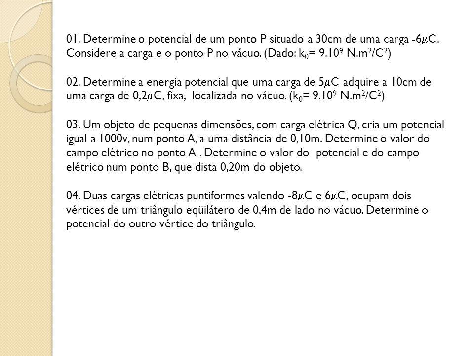 01. Determine o potencial de um ponto P situado a 30cm de uma carga -6 C. Considere a carga e o ponto P no vácuo. (Dado: k 0 = 9.10 9 N.m 2 /C 2 ) 02.