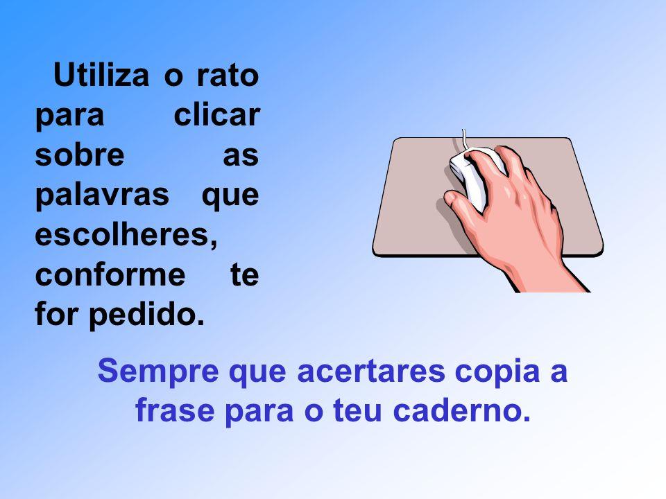 Utiliza o rato para clicar sobre as palavras que escolheres, conforme te for pedido.