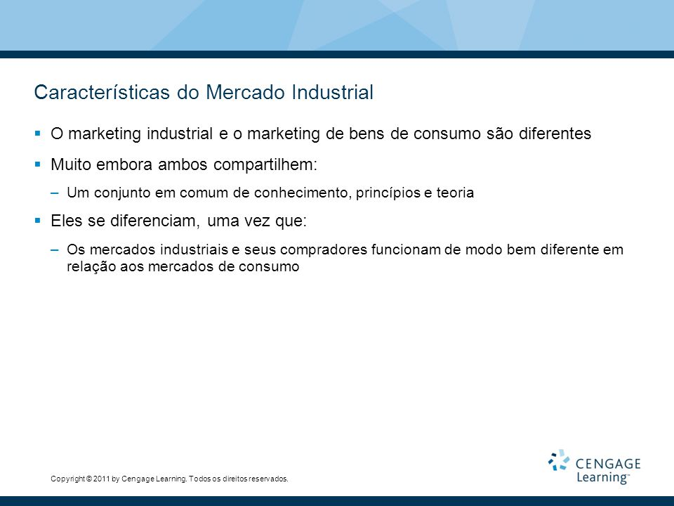 Copyright © 2011 by Cengage Learning. Todos os direitos reservados. Características do Mercado Industrial O marketing industrial e o marketing de bens