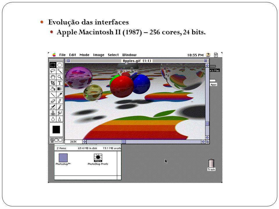 Evolução das interfaces Evolução das interfaces Apple Macintosh II (1987) – 256 cores, 24 bits. Apple Macintosh II (1987) – 256 cores, 24 bits.