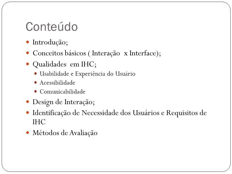 Conteúdo Introdução; Conceitos básicos ( Interação x Interface); Qualidades em IHC; Usabilidade e Experiência do Usuário Acessibilidade Comunicabilida