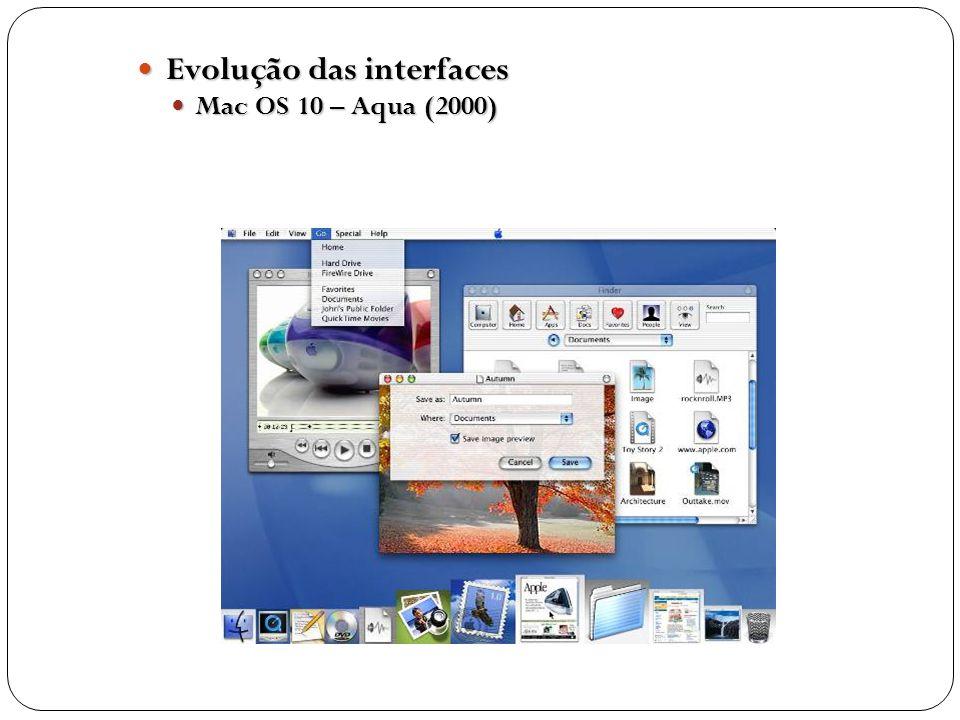 Evolução das interfaces Evolução das interfaces Mac OS 10 – Aqua (2000) Mac OS 10 – Aqua (2000)