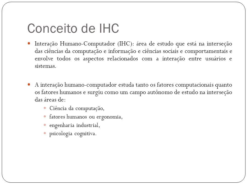 Conceito de IHC Interação Humano-Computador (IHC): área de estudo que está na interseção das ciências da computação e informação e ciências sociais e