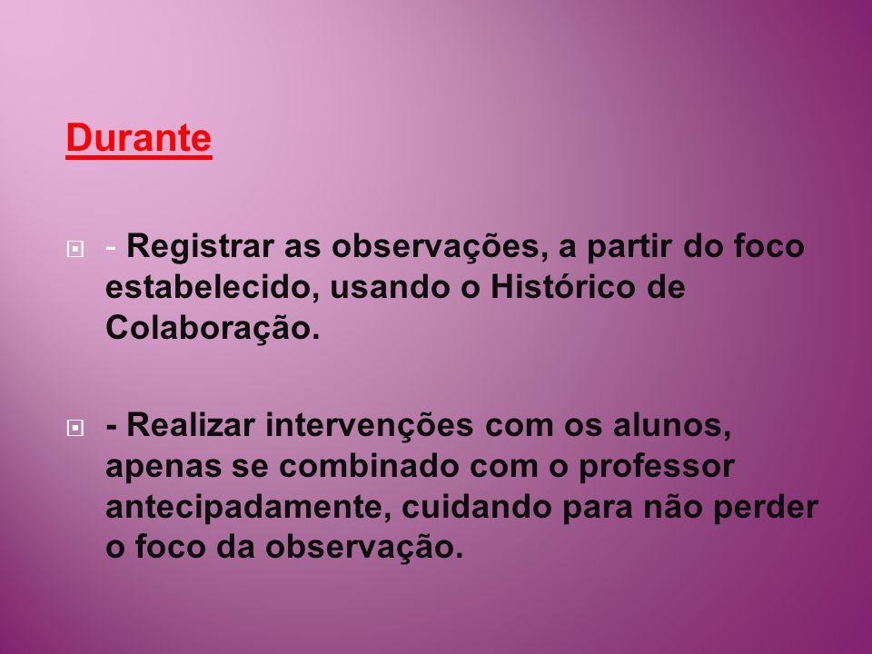 Durante - Registrar as observações, a partir do foco estabelecido, usando o Histórico de Colaboração. - Realizar intervenções com os alunos, apenas se