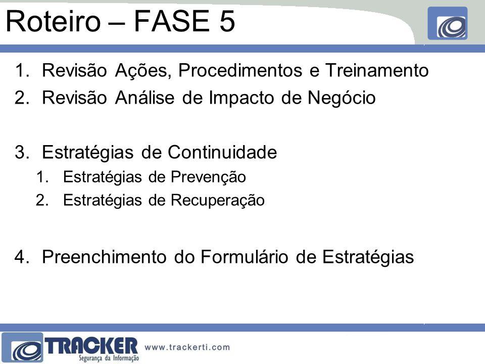 Roteiro – FASE 5 1.Revisão Ações, Procedimentos e Treinamento 2.Revisão Análise de Impacto de Negócio 3.Estratégias de Continuidade 1.Estratégias de Prevenção 2.Estratégias de Recuperação 4.Preenchimento do Formulário de Estratégias