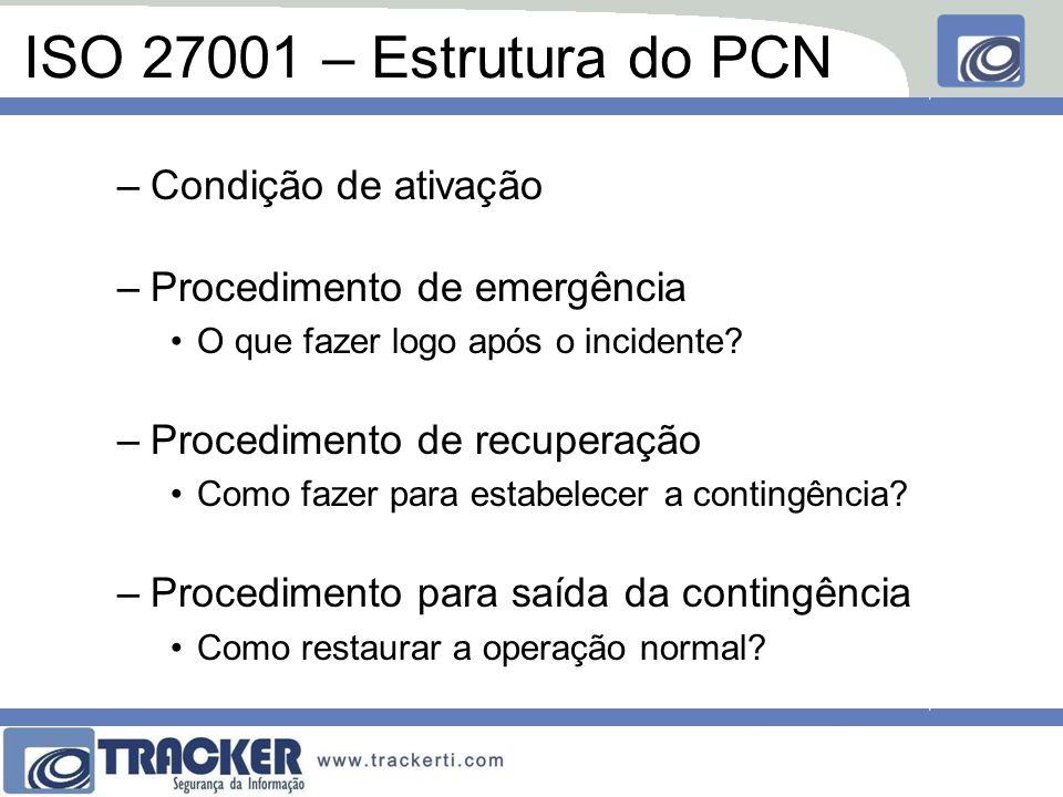 ISO 27001 – Estrutura do PCN –Condição de ativação –Procedimento de emergência O que fazer logo após o incidente.