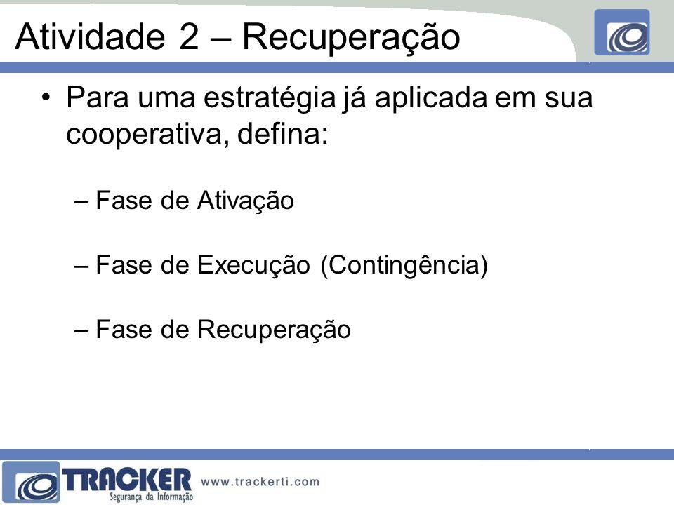 Atividade 2 – Recuperação Para uma estratégia já aplicada em sua cooperativa, defina: –Fase de Ativação –Fase de Execução (Contingência) –Fase de Recuperação