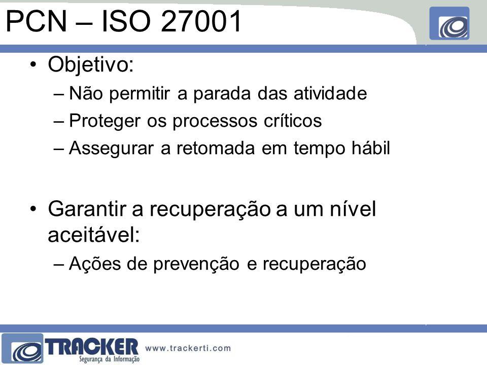 PCN – ISO 27001 Objetivo: –Não permitir a parada das atividade –Proteger os processos críticos –Assegurar a retomada em tempo hábil Garantir a recuperação a um nível aceitável: –Ações de prevenção e recuperação