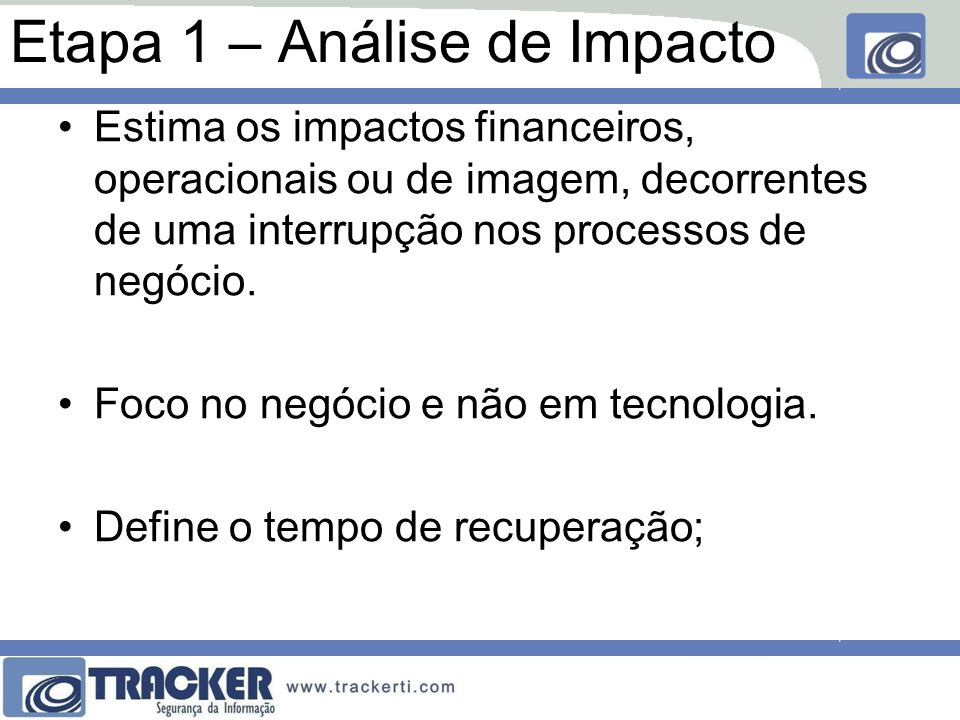 Etapa 1 – Análise de Impacto Estima os impactos financeiros, operacionais ou de imagem, decorrentes de uma interrupção nos processos de negócio.