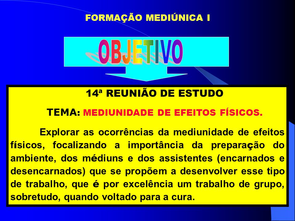 FORMAÇÃO MEDIÚNICA I 14ª REUNIÃO DE ESTUDO TEMA : MEDIUNIDADE DE EFEITOS FÍSICOS. Explorar as ocorrências da mediunidade de efeitos f í sicos, focaliz