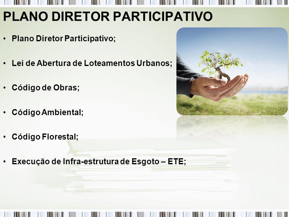 PLANO DIRETOR PARTICIPATIVO Plano Diretor Participativo; Lei de Abertura de Loteamentos Urbanos; Código de Obras; Código Ambiental; Código Florestal; Execução de Infra-estrutura de Esgoto – ETE;