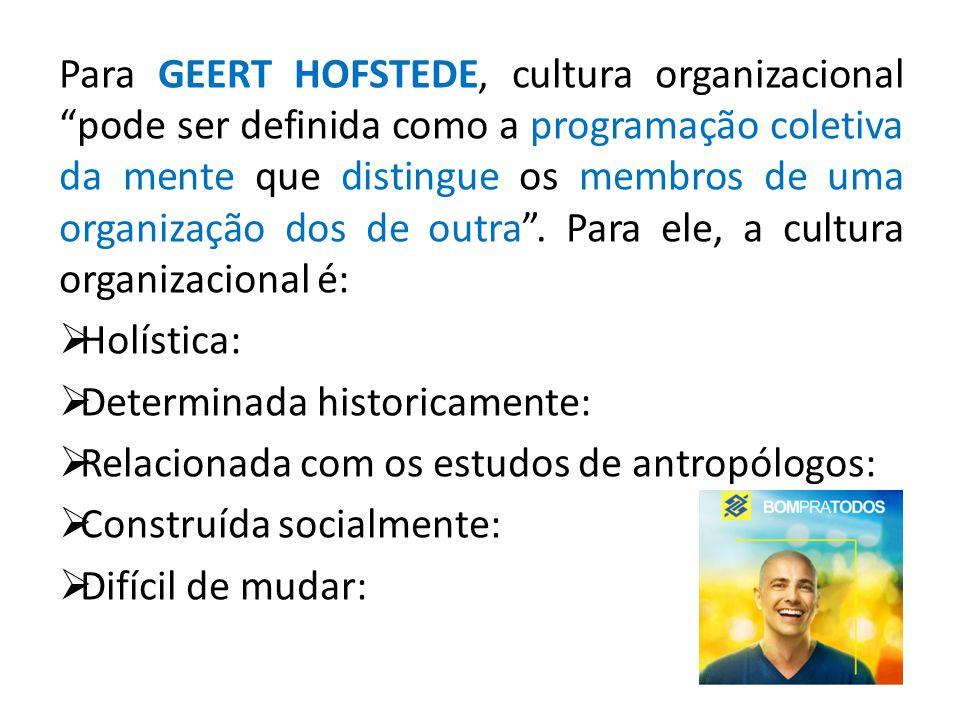 Para GEERT HOFSTEDE, cultura organizacional pode ser definida como a programação coletiva da mente que distingue os membros de uma organização dos de