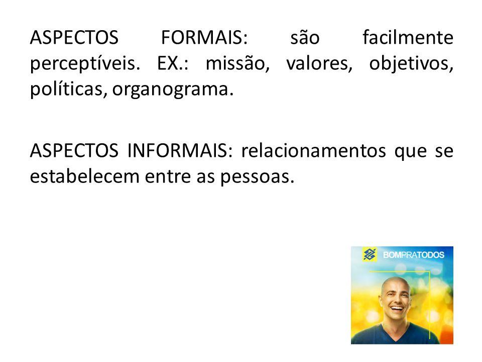 ASPECTOS FORMAIS: são facilmente perceptíveis. EX.: missão, valores, objetivos, políticas, organograma. ASPECTOS INFORMAIS: relacionamentos que se est